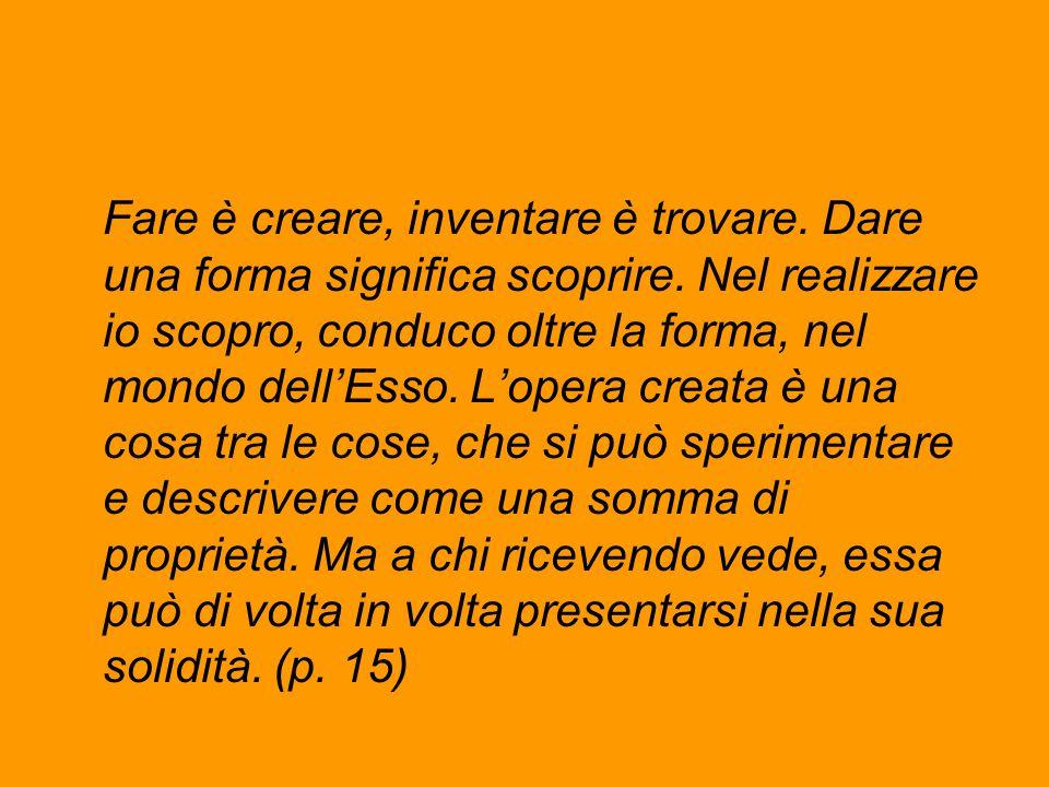 Fare è creare, inventare è trovare. Dare una forma significa scoprire. Nel realizzare io scopro, conduco oltre la forma, nel mondo dell'Esso. L'opera