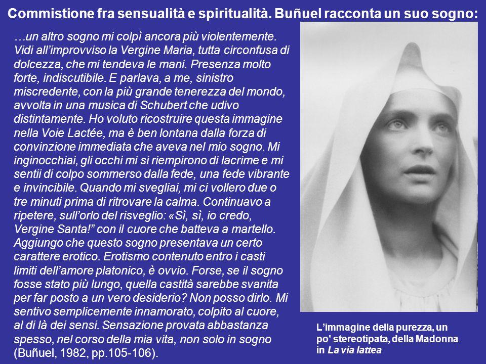 Commistione fra sensualità e spiritualità. Buñuel racconta un suo sogno: …un altro sogno mi colpì ancora più violentemente. Vidi all'improvviso la Ver