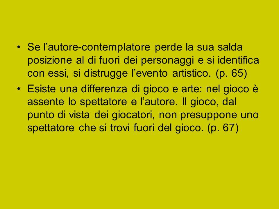 Se l'autore-contemplatore perde la sua salda posizione al di fuori dei personaggi e si identifica con essi, si distrugge l'evento artistico. (p. 65) E