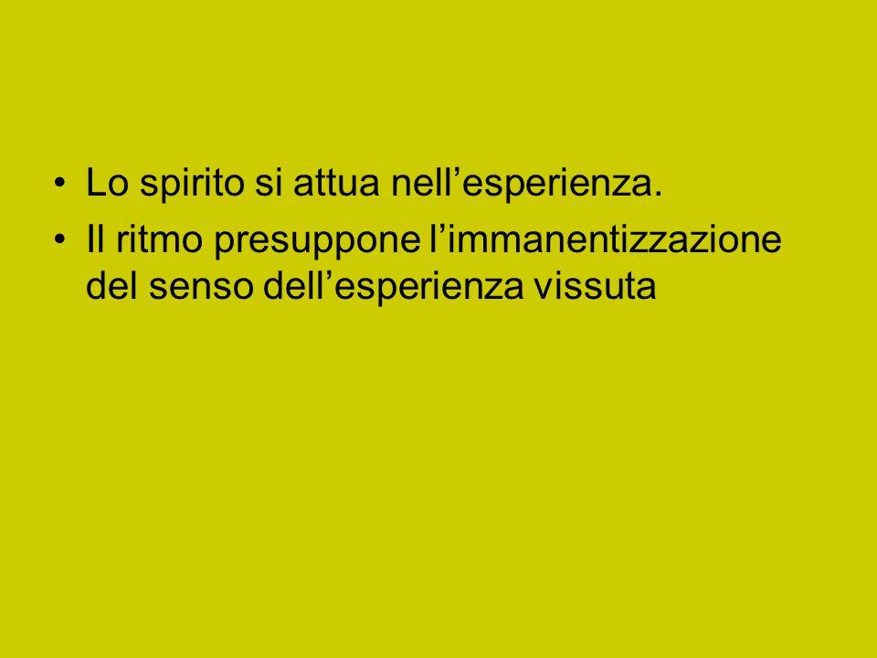 Lo spirito si attua nell'esperienza. Il ritmo presuppone l'immanentizzazione del senso dell'esperienza vissuta