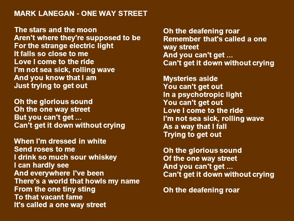 MARK LANEGAN - ONE WAY STREET The stars and the moon Aren't where they're supposed to be For the strange electric light It falls so close to me Love I