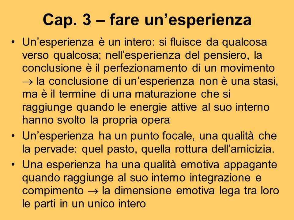 Cap. 3 – fare un'esperienza Un'esperienza è un intero: si fluisce da qualcosa verso qualcosa; nell'esperienza del pensiero, la conclusione è il perfez