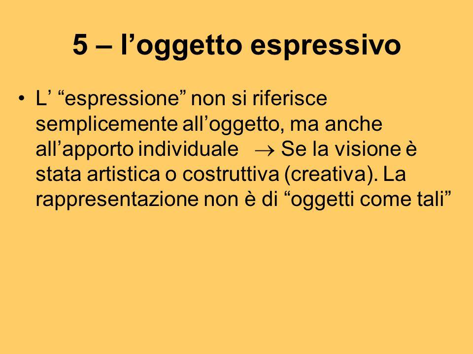 """5 – l'oggetto espressivo L' """"espressione"""" non si riferisce semplicemente all'oggetto, ma anche all'apporto individuale  Se la visione è stata artisti"""