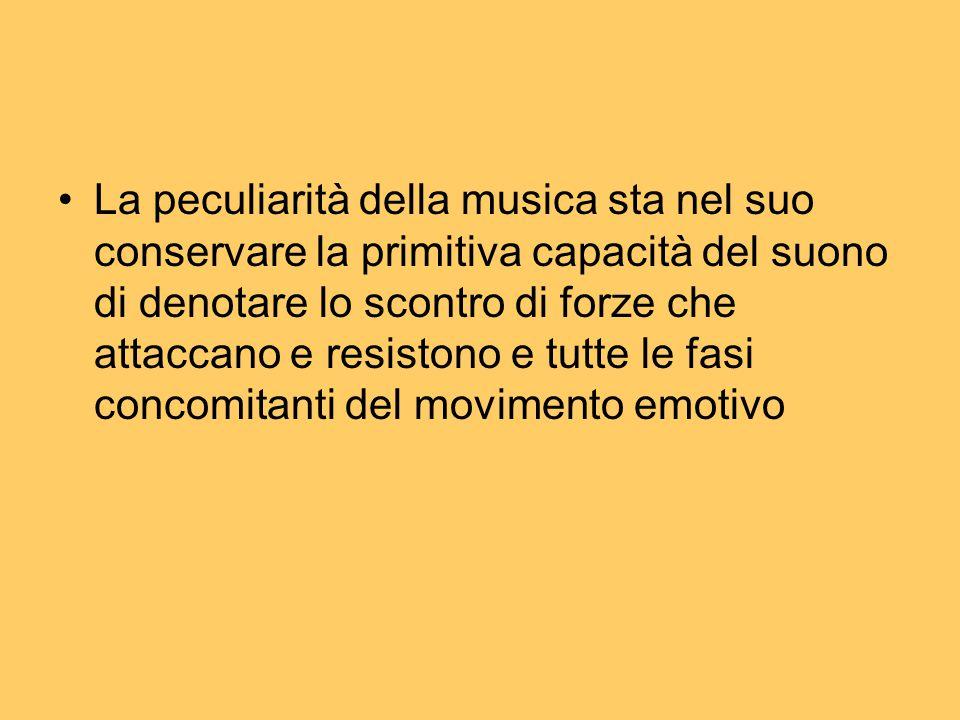 La peculiarità della musica sta nel suo conservare la primitiva capacità del suono di denotare lo scontro di forze che attaccano e resistono e tutte l