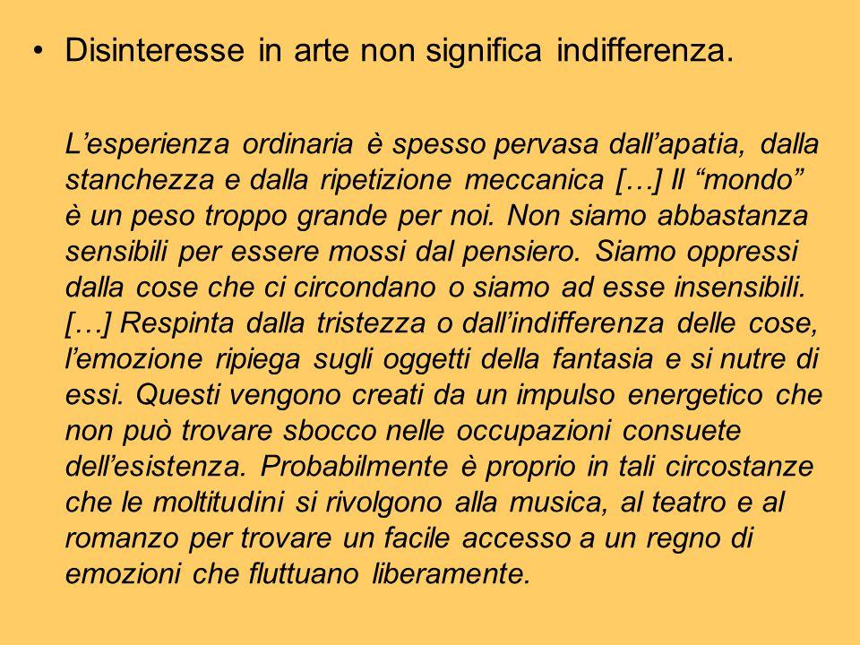 Disinteresse in arte non significa indifferenza. L'esperienza ordinaria è spesso pervasa dall'apatia, dalla stanchezza e dalla ripetizione meccanica [