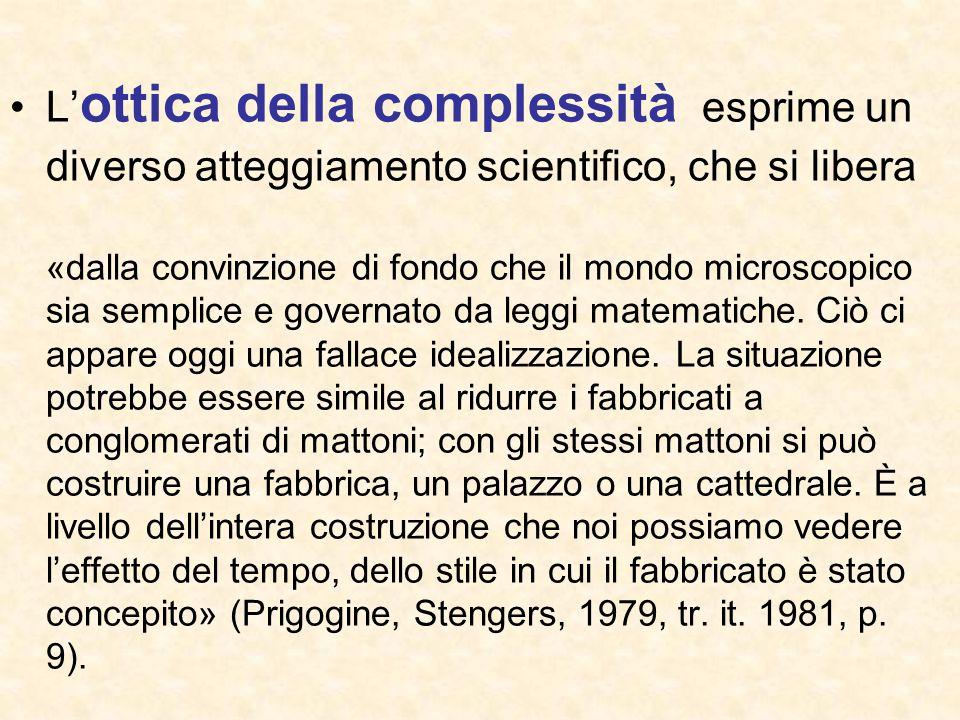 L' ottica della complessità esprime un diverso atteggiamento scientifico, che si libera «dalla convinzione di fondo che il mondo microscopico sia semp