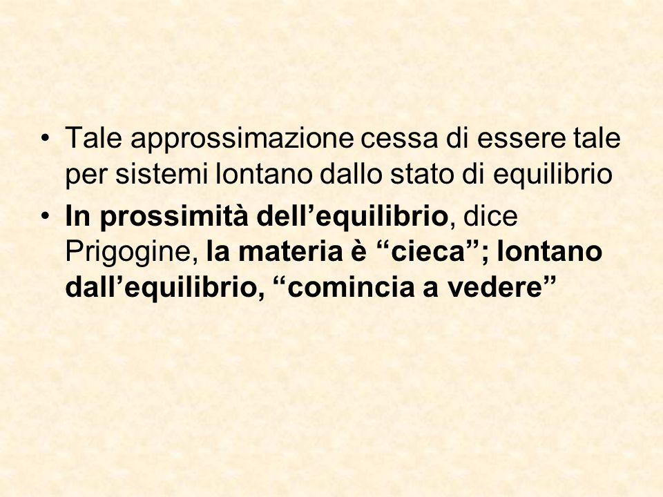 """Tale approssimazione cessa di essere tale per sistemi lontano dallo stato di equilibrio In prossimità dell'equilibrio, dice Prigogine, la materia è """"c"""