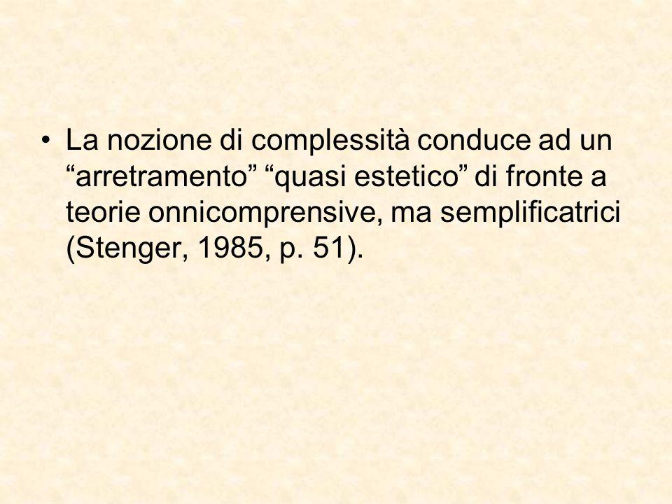 """La nozione di complessità conduce ad un """"arretramento"""" """"quasi estetico"""" di fronte a teorie onnicomprensive, ma semplificatrici (Stenger, 1985, p. 51)."""