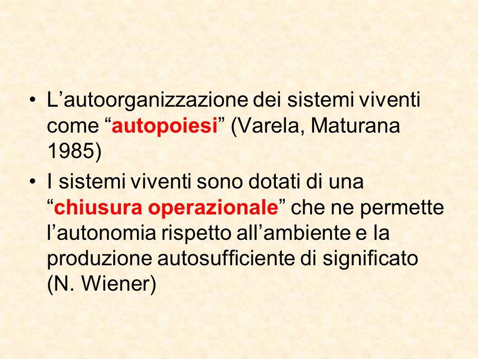"""L'autoorganizzazione dei sistemi viventi come """"autopoiesi"""" (Varela, Maturana 1985) I sistemi viventi sono dotati di una """"chiusura operazionale"""" che ne"""