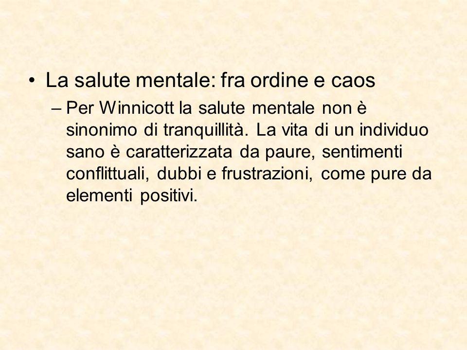 La salute mentale: fra ordine e caos –Per Winnicott la salute mentale non è sinonimo di tranquillità. La vita di un individuo sano è caratterizzata da