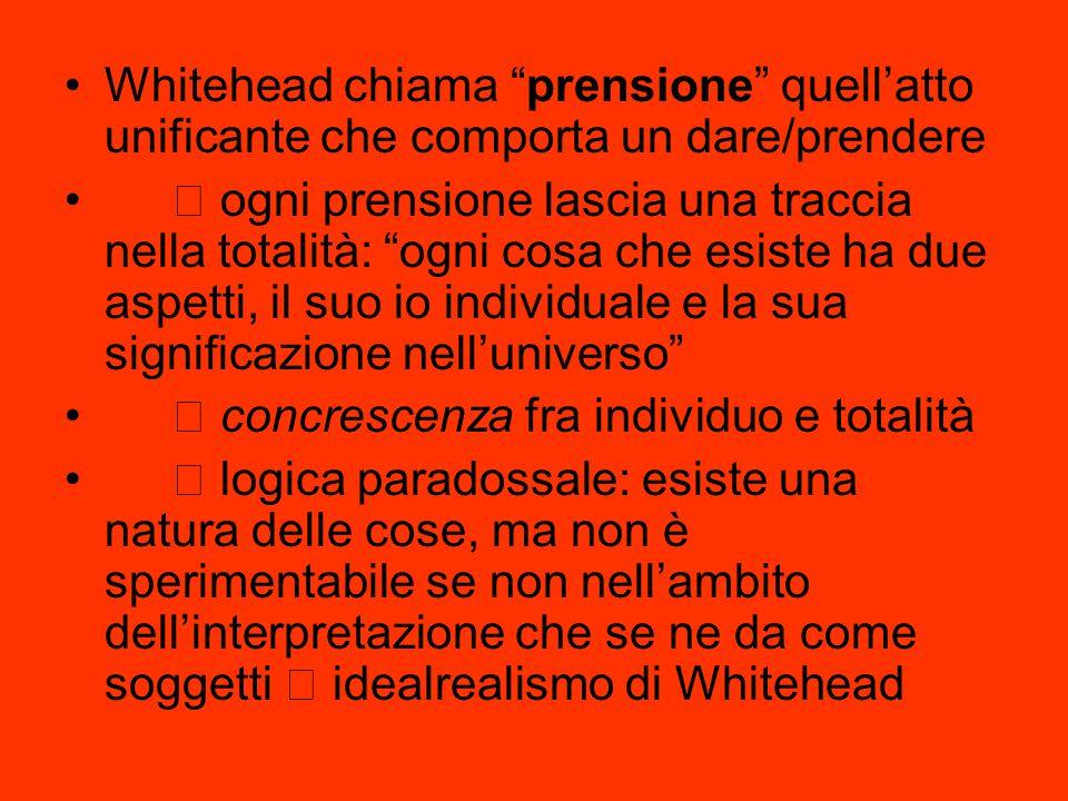 """Whitehead chiama """"prensione"""" quell'atto unificante che comporta un dare/prendere  ogni prensione lascia una traccia nella totalità: """"ogni cosa che es"""