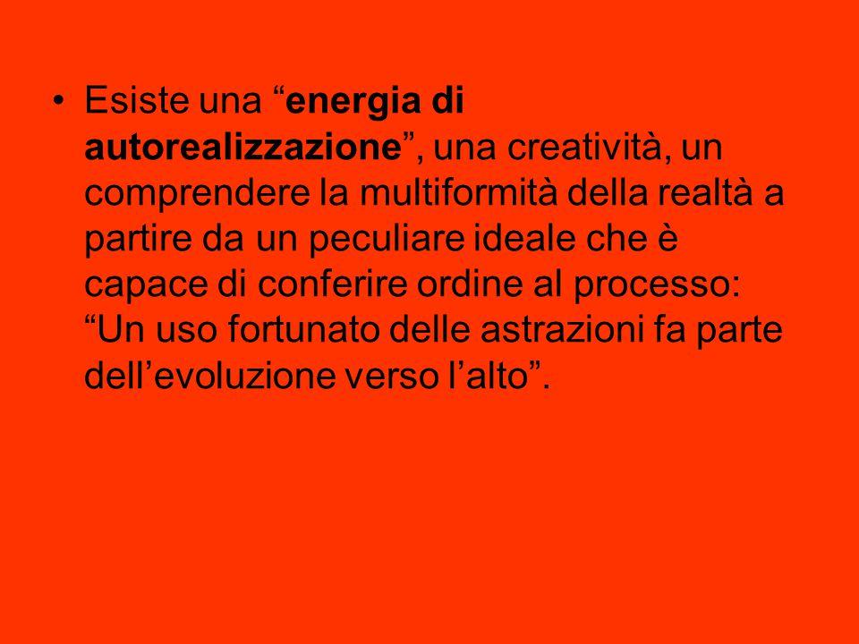 """Esiste una """"energia di autorealizzazione"""", una creatività, un comprendere la multiformità della realtà a partire da un peculiare ideale che è capace d"""