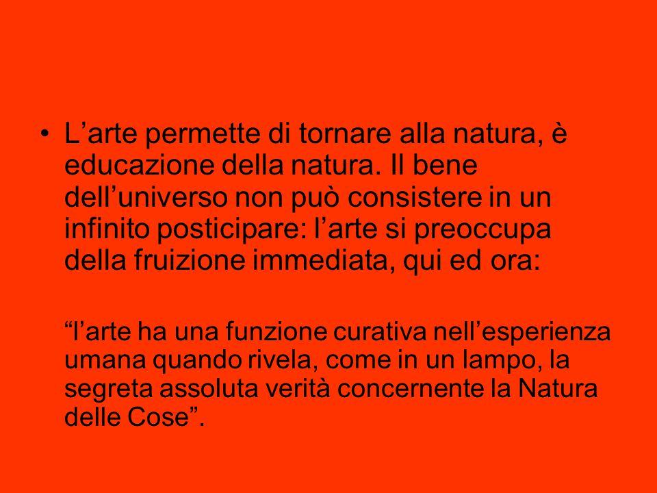 L'arte permette di tornare alla natura, è educazione della natura. Il bene dell'universo non può consistere in un infinito posticipare: l'arte si preo
