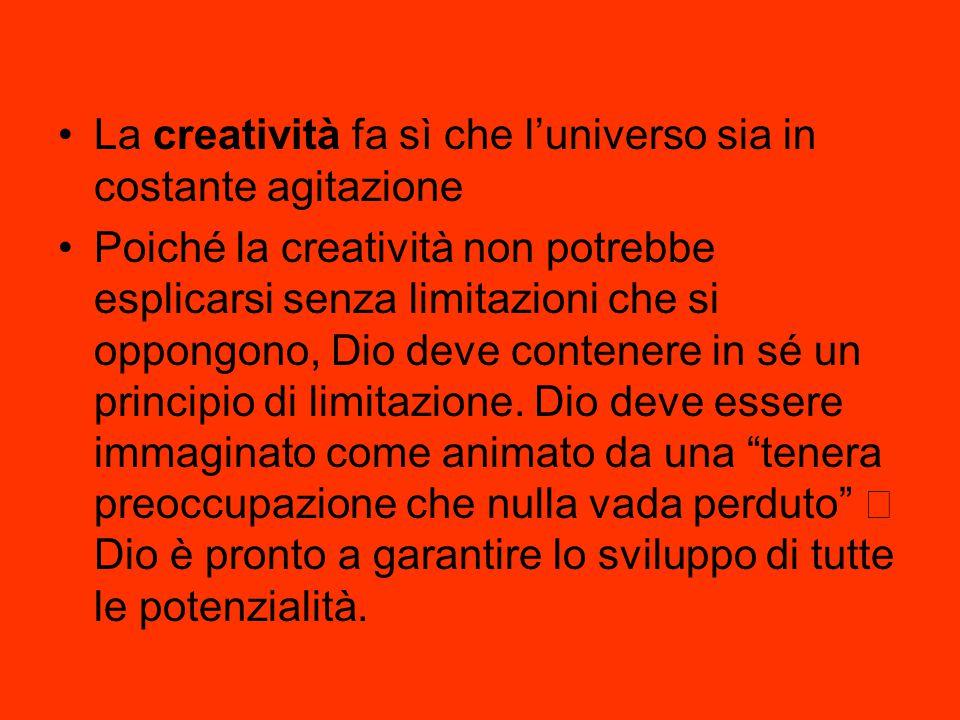 La creatività fa sì che l'universo sia in costante agitazione Poiché la creatività non potrebbe esplicarsi senza limitazioni che si oppongono, Dio dev