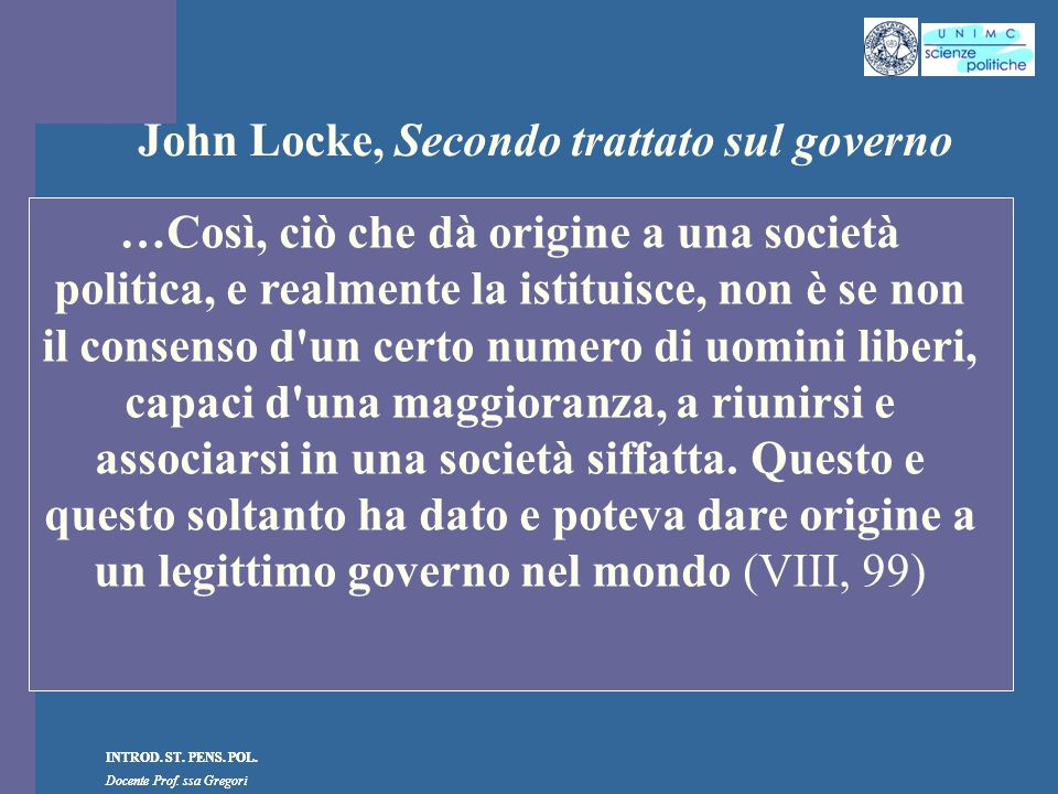 INTROD. ST. PENS. POL. Docente Prof. ssa Gregori INTROD. ST. PENS. POL. Docente Prof. ssa Gregori John Locke, Secondo trattato sul governo …Così, ciò