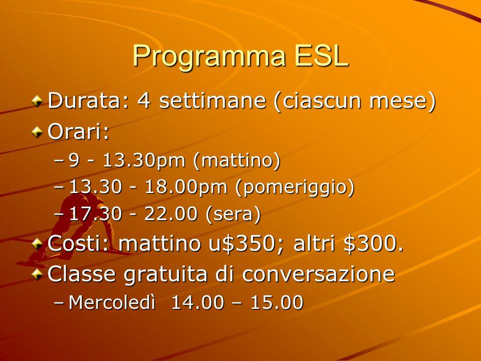 Programma ESL Durata: 4 settimane (ciascun mese) Orari: –9 - 13.30pm (mattino) –13.30 - 18.00pm (pomeriggio) –17.30 - 22.00 (sera) Costi: mattino u$350; altri $300.