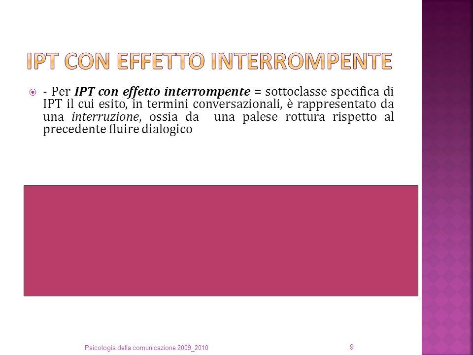  - Per IPT con effetto interrompente = sottoclasse specifica di IPT il cui esito, in termini conversazionali, è rappresentato da una interruzione, ossia da una palese rottura rispetto al precedente fluire dialogico (1) 1F: Mi stai mettendo in, ma manco in secondo, in quarto piano.