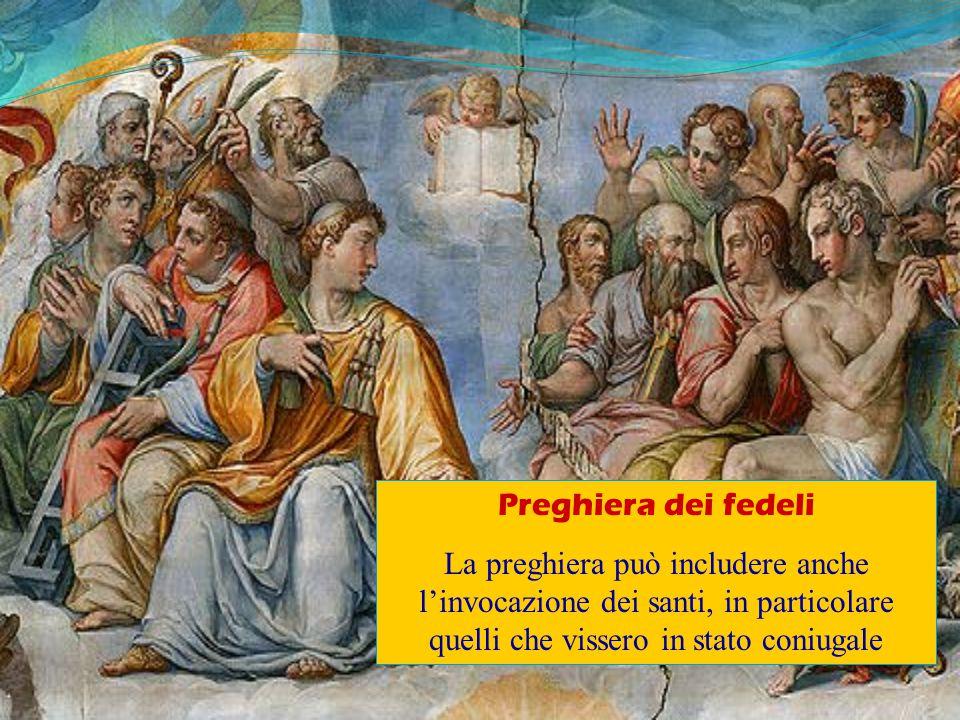 Preghiera dei fedeli La preghiera può includere anche l'invocazione dei santi, in particolare quelli che vissero in stato coniugale