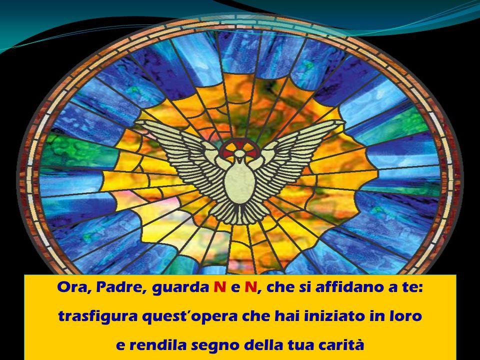 Ora, Padre, guarda N e N, che si affidano a te: trasfigura quest'opera che hai iniziato in loro e rendila segno della tua carità