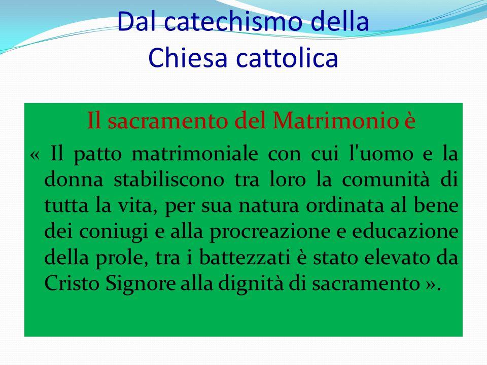 Dal catechismo della Chiesa cattolica Il sacramento del Matrimonio è « Il patto matrimoniale con cui l'uomo e la donna stabiliscono tra loro la comuni