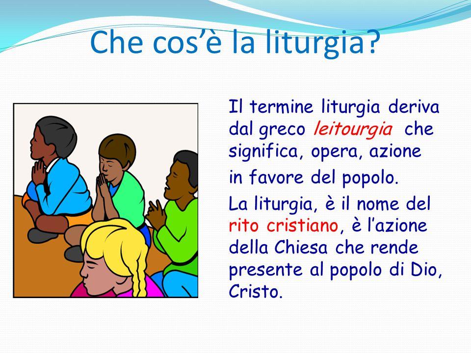 Che cos'è la liturgia? Il termine liturgia deriva dal greco leitourgia che significa, opera, azione in favore del popolo. La liturgia, è il nome del r