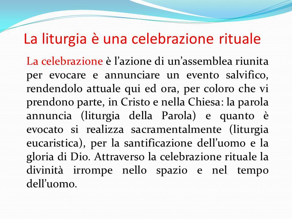 La liturgia è una celebrazione rituale La celebrazione è l'azione di un'assemblea riunita per evocare e annunciare un evento salvifico, rendendolo att