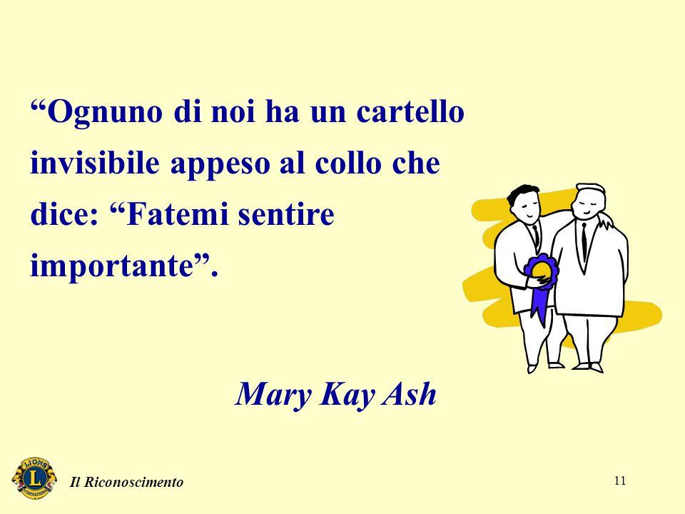 """Il Riconoscimento 11 """"Ognuno di noi ha un cartello invisibile appeso al collo che dice: """"Fatemi sentire importante"""". Mary Kay Ash"""