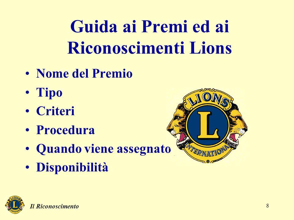 Il Riconoscimento 8 Nome del Premio Tipo Criteri Procedura Quando viene assegnato Disponibilità Guida ai Premi ed ai Riconoscimenti Lions