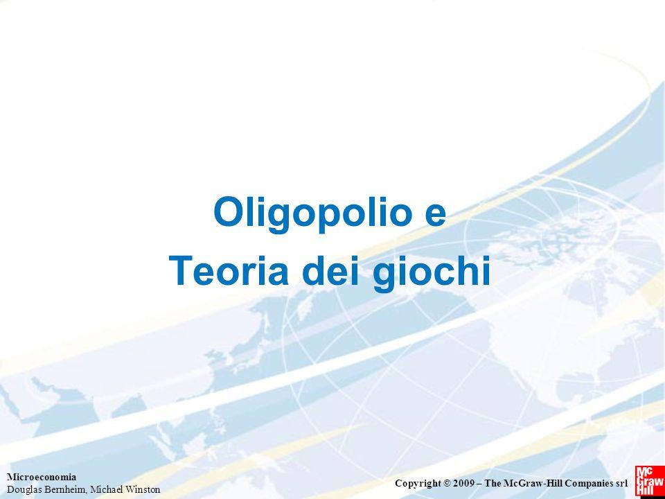 Microeconomia Douglas Bernheim, Michael Winston Copyright © 2009 – The McGraw-Hill Companies srl Oligopolio e Teoria dei giochi