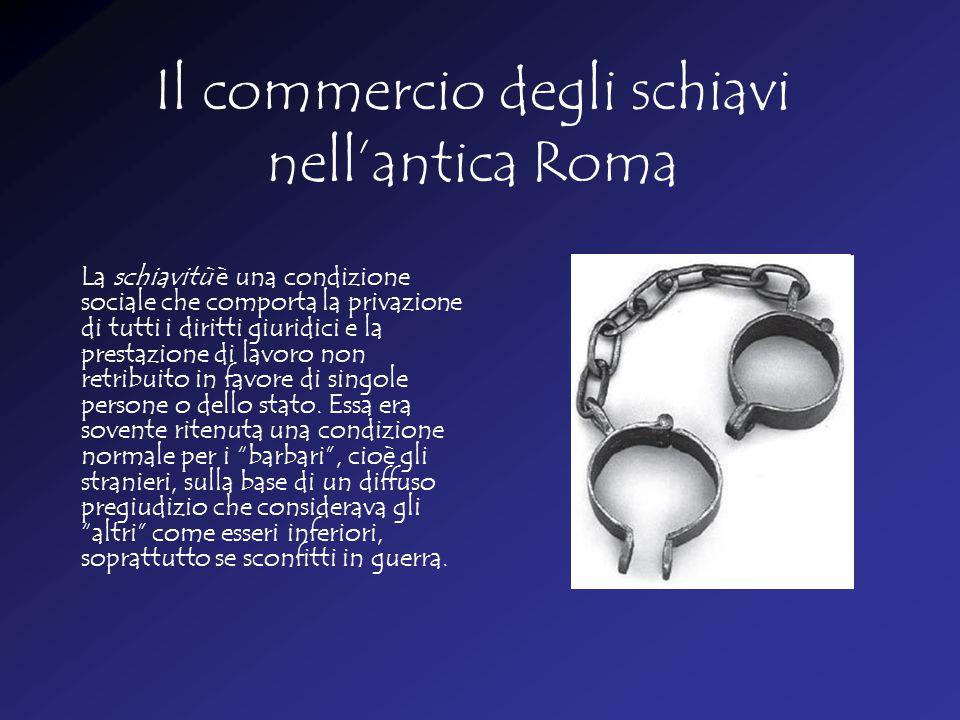 Il commercio degli schiavi nell'antica Roma La schiavitù è una condizione sociale che comporta la privazione di tutti i diritti giuridici e la prestazione di lavoro non retribuito in favore di singole persone o dello stato.