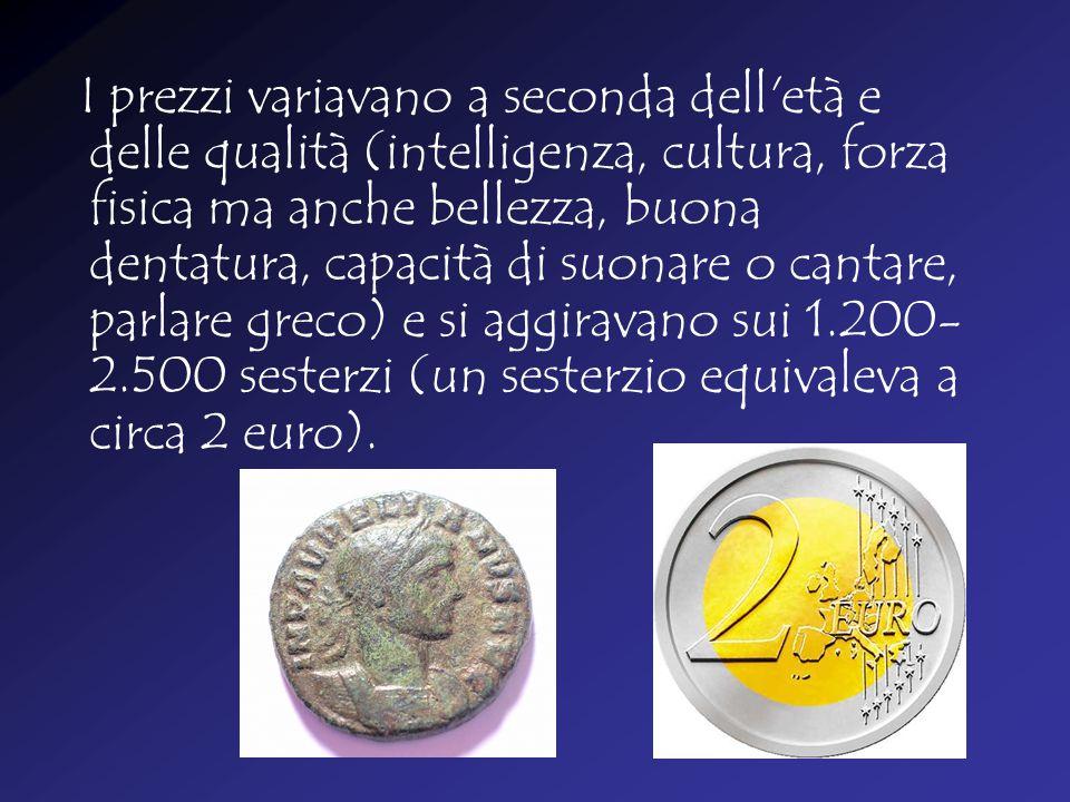 I prezzi variavano a seconda dell età e delle qualità (intelligenza, cultura, forza fisica ma anche bellezza, buona dentatura, capacità di suonare o cantare, parlare greco) e si aggiravano sui 1.200- 2.500 sesterzi (un sesterzio equivaleva a circa 2 euro).