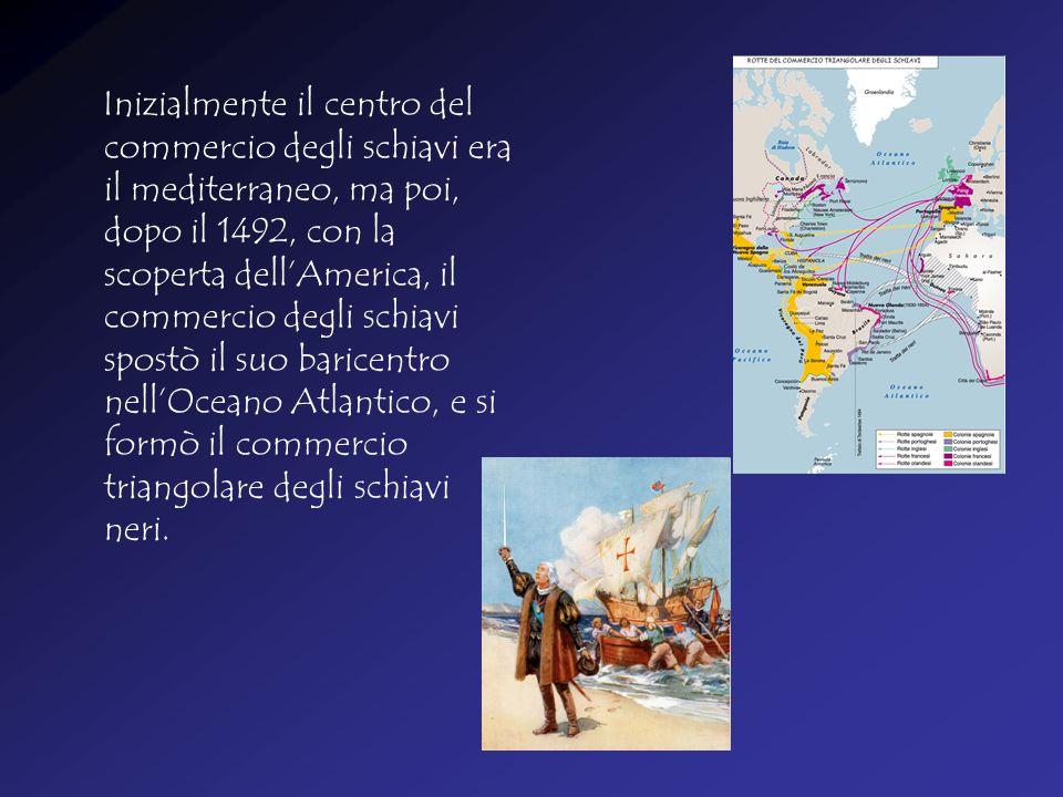 I nizialmente il centro del commercio degli schiavi era il mediterraneo, ma poi, dopo il 1492, con la scoperta dell'America, il commercio degli schiavi spostò il suo baricentro nell'Oceano Atlantico, e si formò il commercio triangolare degli schiavi neri.