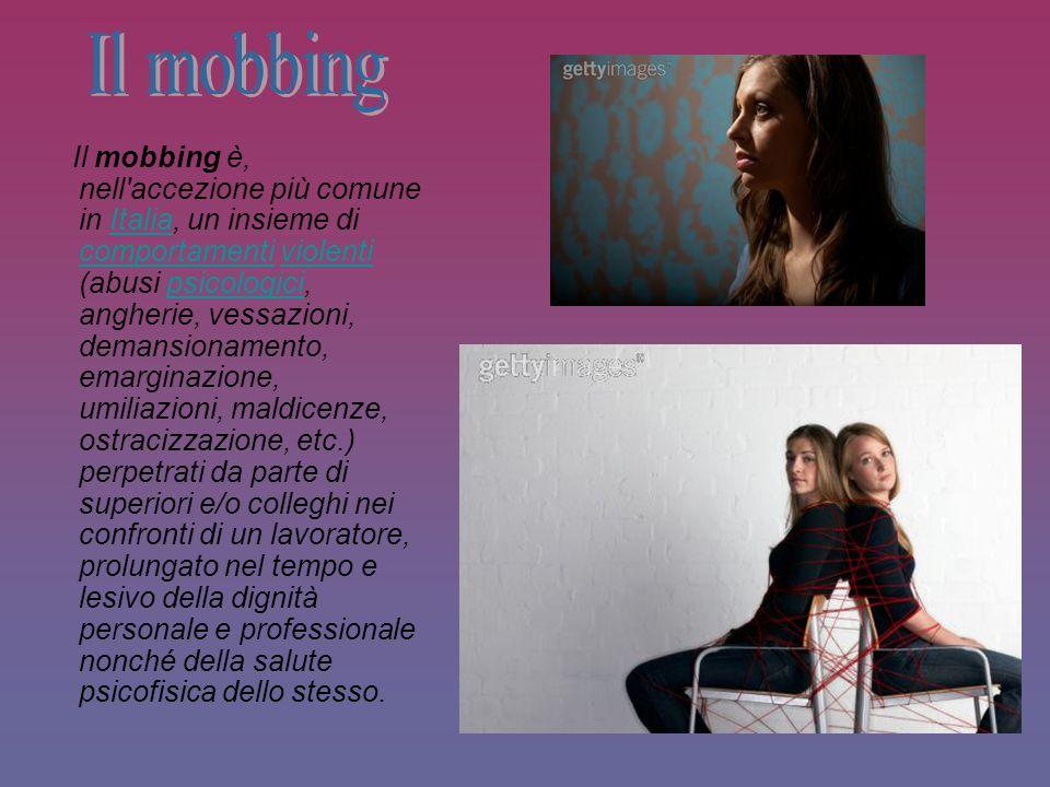 Il mobbing è, nell'accezione più comune in Italia, un insieme di comportamenti violenti (abusi psicologici, angherie, vessazioni, demansionamento, ema