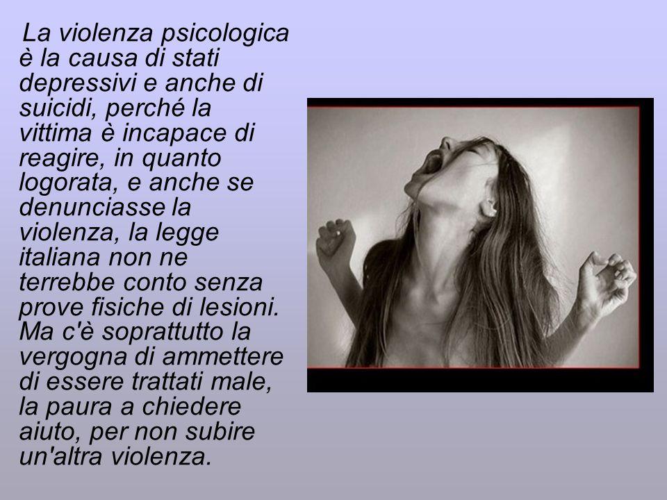 La violenza psicologica è la causa di stati depressivi e anche di suicidi, perché la vittima è incapace di reagire, in quanto logorata, e anche se den