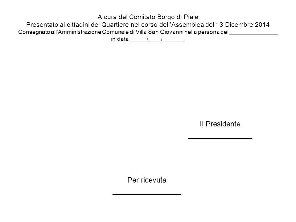 A cura del Comitato Borgo di Piale Presentato ai cittadini del Quartiere nel corso dell'Assemblea del 13 Dicembre 2014 Consegnato all'Amministrazione Comunale di Villa San Giovanni nella persona del _______________ in data _____/____/_______ Per ricevuta _________________ Il Presidente ________________