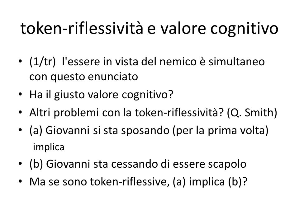 token-riflessività e valore cognitivo (1/tr) l'essere in vista del nemico è simultaneo con questo enunciato Ha il giusto valore cognitivo? Altri probl