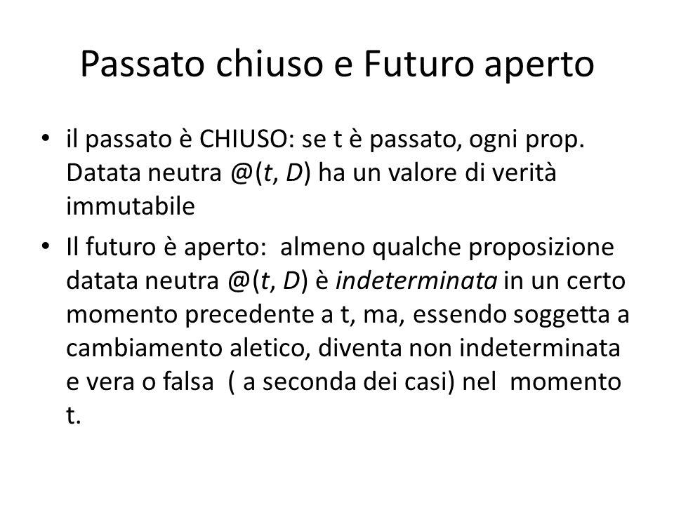 Passato chiuso e Futuro aperto il passato è CHIUSO: se t è passato, ogni prop. Datata neutra @(t, D) ha un valore di verità immutabile Il futuro è ape
