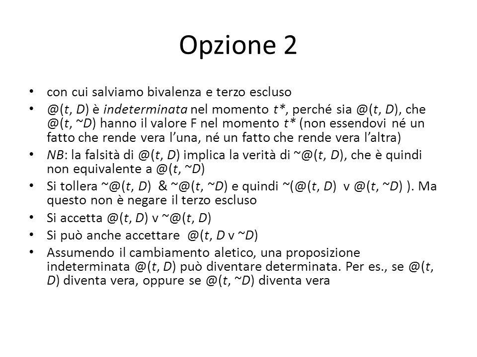 Opzione 2 con cui salviamo bivalenza e terzo escluso @(t, D) è indeterminata nel momento t*, perché sia @(t, D), che @(t, ~D) hanno il valore F nel mo