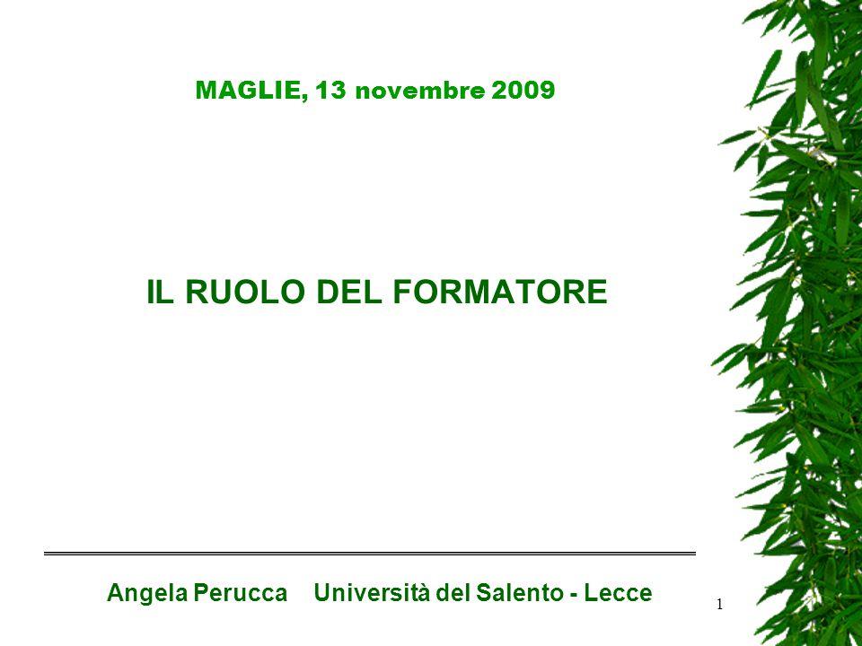 1 MAGLIE, 13 novembre 2009 IL RUOLO DEL FORMATORE Angela Perucca Università del Salento - Lecce