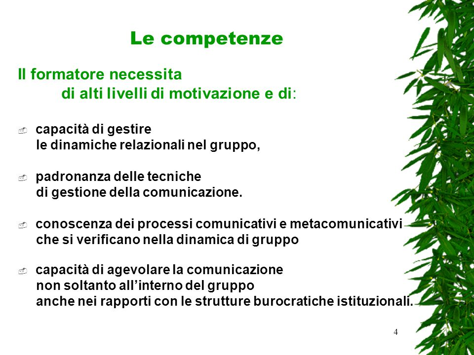 4 Le competenze Il formatore necessita di alti livelli di motivazione e di:  capacità di gestire le dinamiche relazionali nel gruppo,  padronanza delle tecniche di gestione della comunicazione.