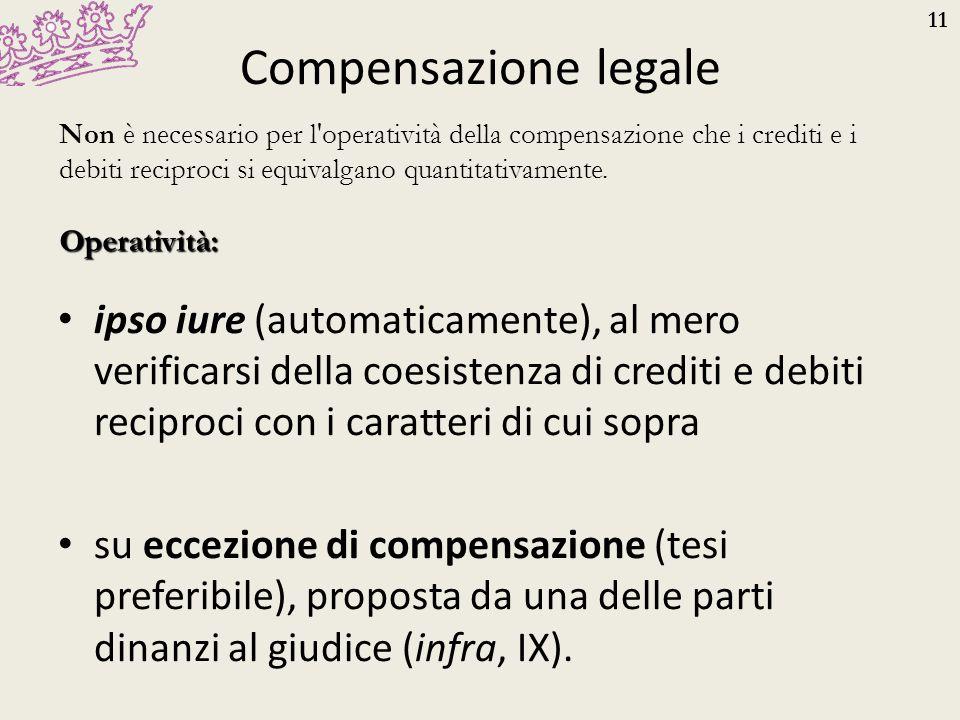11 Compensazione legale ipso iure (automaticamente), al mero verificarsi della coesistenza di crediti e debiti reciproci con i caratteri di cui sopra