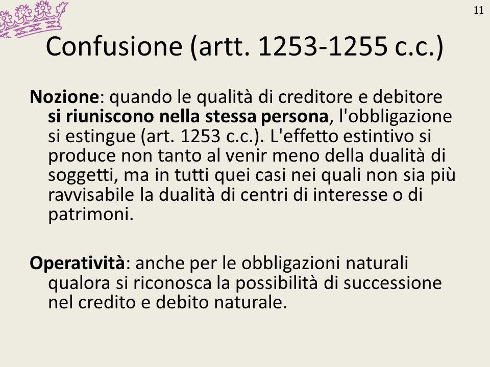 11 Confusione (artt. 1253-1255 c.c.) Nozione: quando le qualità di creditore e debitore si riuniscono nella stessa persona, l'obbligazione si estingue