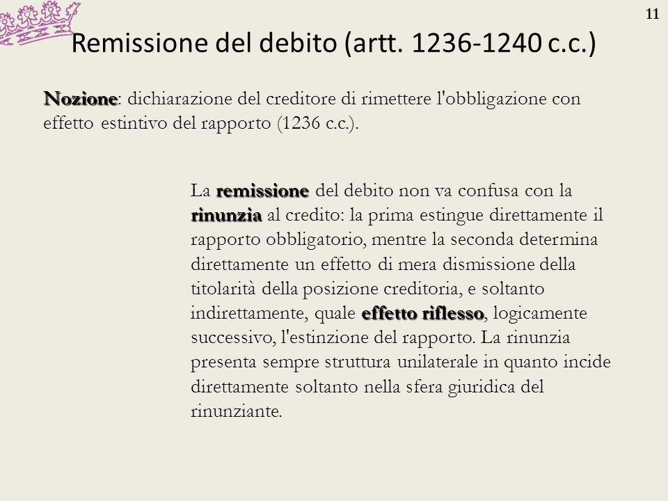 11 Remissione del debito (artt. 1236-1240 c.c.) Nozione Nozione: dichiarazione del creditore di rimettere l'obbligazione con effetto estintivo del rap