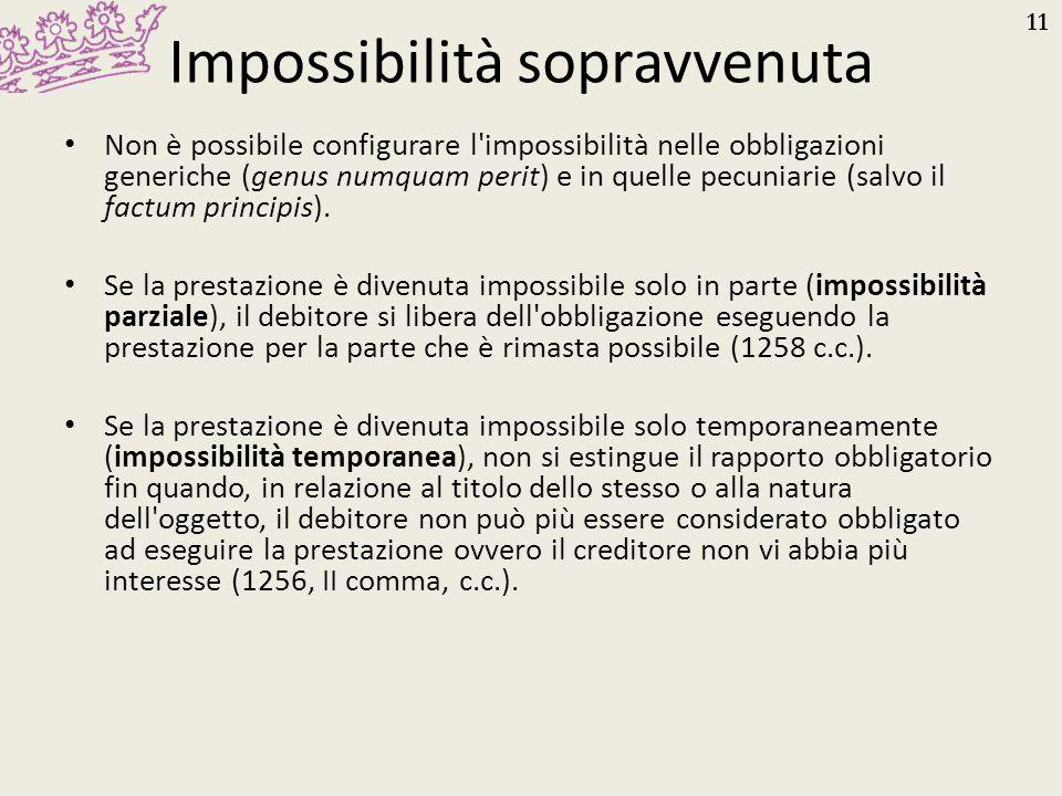 11 Impossibilità sopravvenuta Non è possibile configurare l'impossibilità nelle obbligazioni generiche (genus numquam perit) e in quelle pecuniarie (s