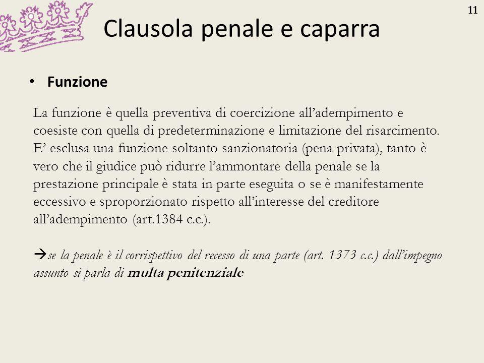 11 Clausola penale e caparra Funzione La funzione è quella preventiva di coercizione all'adempimento e coesiste con quella di predeterminazione e limi