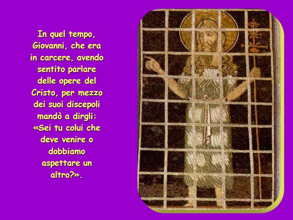+ Dal Vangelo secondo Matteo ( Mt 11,2-11 ) + Dal Vangelo secondo Matteo ( Mt 11,2-11 )