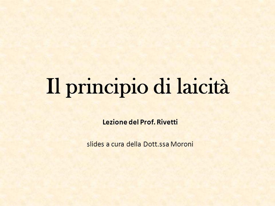 Il principio di laicità Lezione del Prof. Rivetti slides a cura della Dott.ssa Moroni