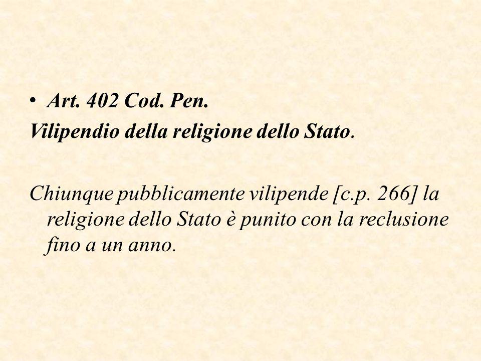 Art. 402 Cod. Pen. Vilipendio della religione dello Stato. Chiunque pubblicamente vilipende [c.p. 266] la religione dello Stato è punito con la reclus