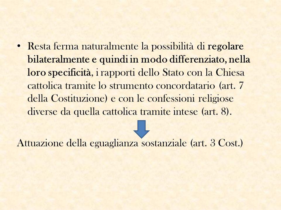 Resta ferma naturalmente la possibilità di regolare bilateralmente e quindi in modo differenziato, nella loro specificità, i rapporti dello Stato con