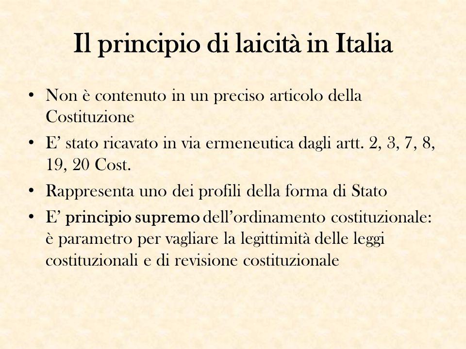 Il principio di laicità in Italia Non è contenuto in un preciso articolo della Costituzione E' stato ricavato in via ermeneutica dagli artt. 2, 3, 7,